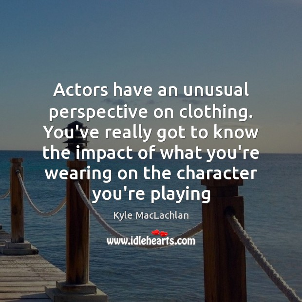 Actors have an unusual perspective on clothing. You've really got to know Kyle MacLachlan Picture Quote