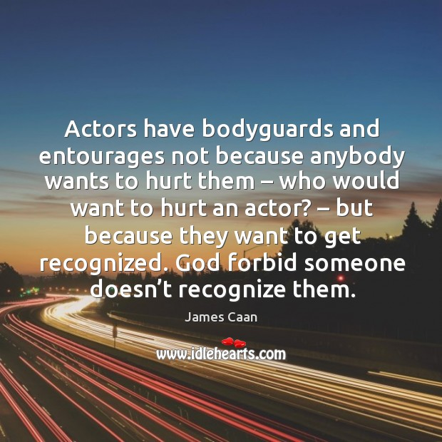 Actors have bodyguards and entourages not because anybody wants to hurt them James Caan Picture Quote