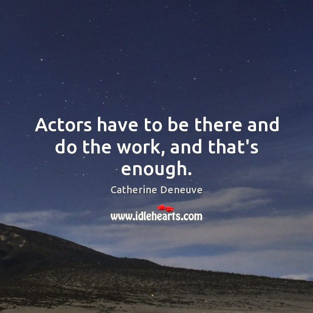 Actors have to be there and do the work, and that's enough. Catherine Deneuve Picture Quote