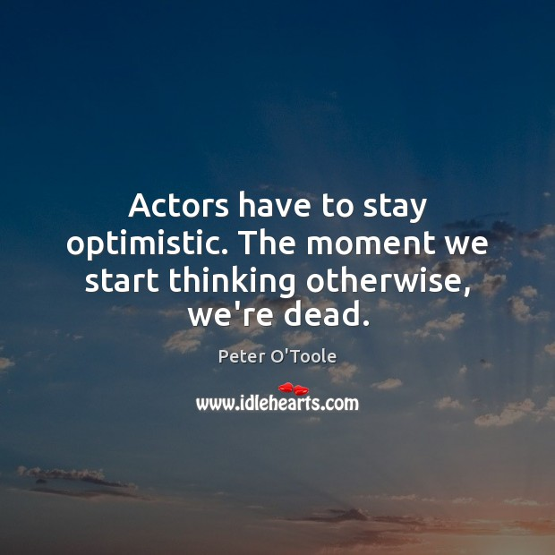 Actors have to stay optimistic. The moment we start thinking otherwise, we're dead. Image