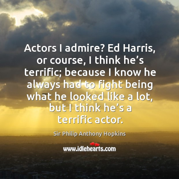 Actors I admire? ed harris, or course, I think he's terrific; because I know he always had to fight being Image