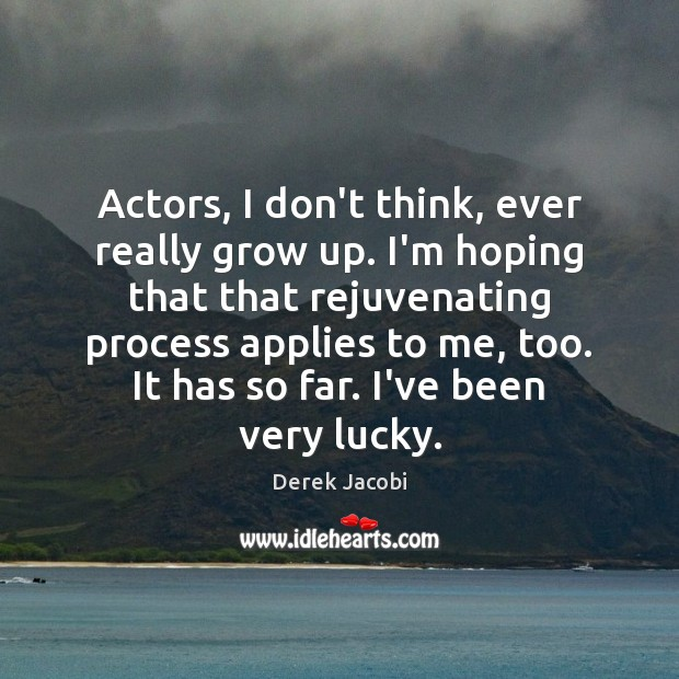 Actors, I don't think, ever really grow up. I'm hoping that that Image