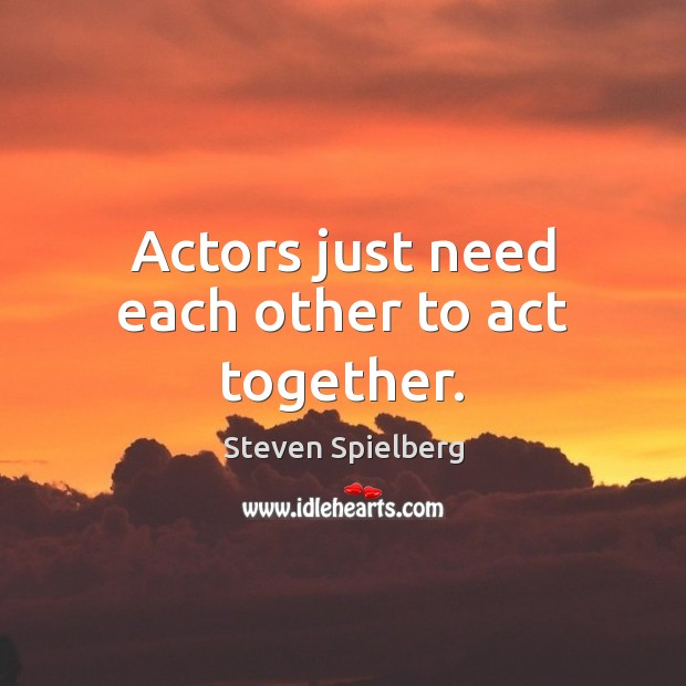 Actors just need each other to act together. Image