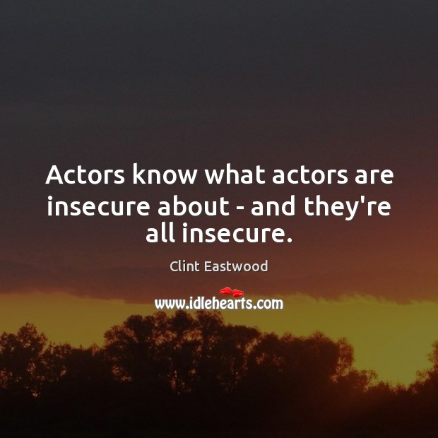 Actors know what actors are insecure about – and they're all insecure. Clint Eastwood Picture Quote