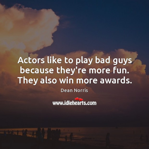 Dean Norris Picture Quote image saying: Actors like to play bad guys because they're more fun. They also win more awards.