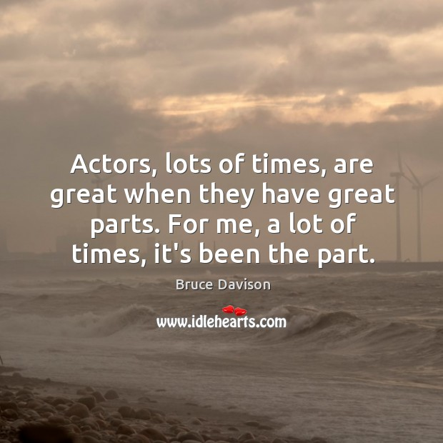 Image, Actors, lots of times, are great when they have great parts. For