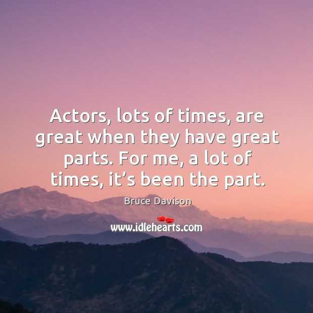 Image, Actors, lots of times, are great when they have great parts. For me, a lot of times, it's been the part.