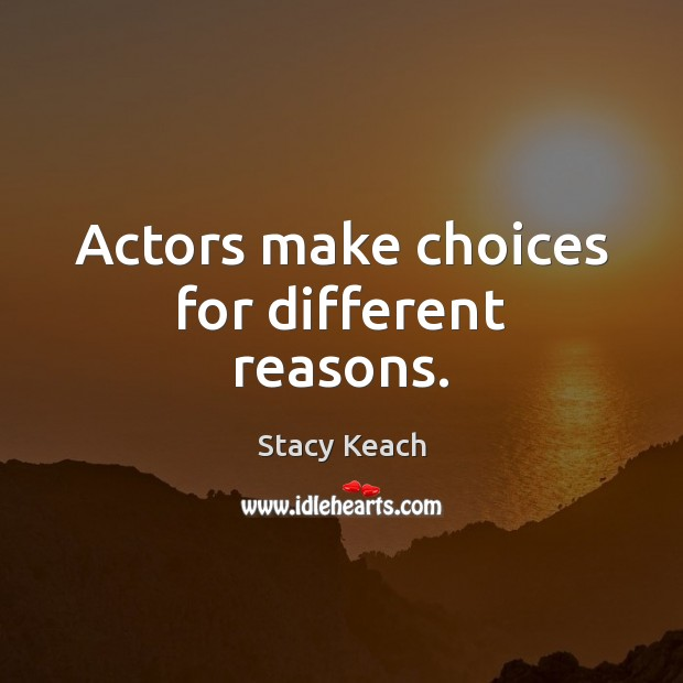 Actors make choices for different reasons. Image