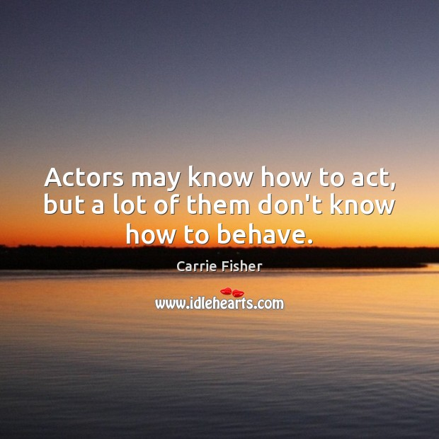 Actors may know how to act, but a lot of them don't know how to behave. Carrie Fisher Picture Quote