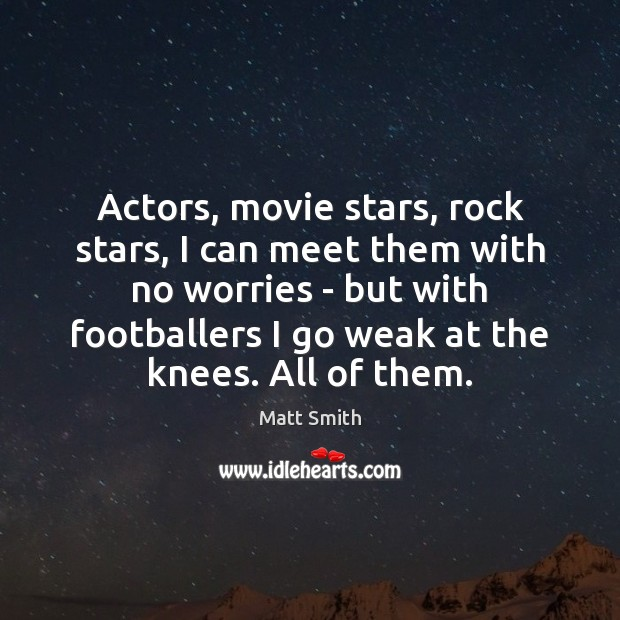 Actors, movie stars, rock stars, I can meet them with no worries Matt Smith Picture Quote