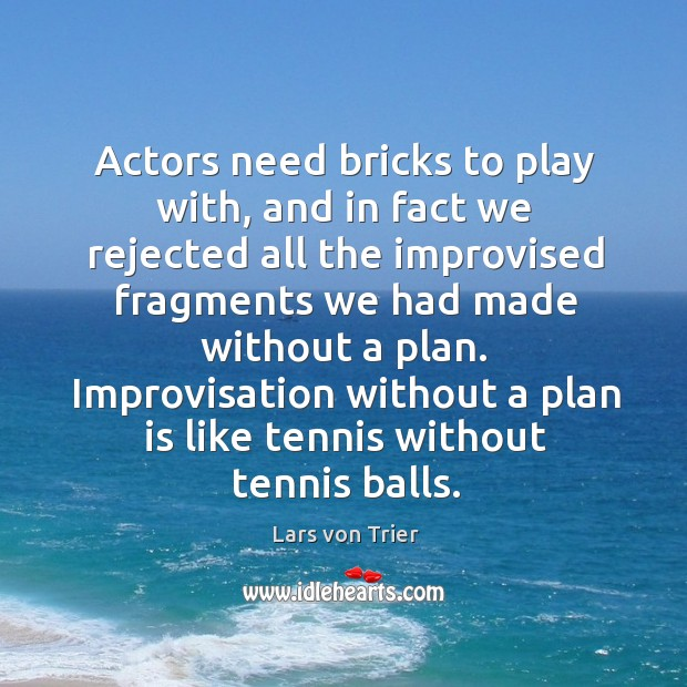 Image, Actors need bricks to play with, and in fact we rejected all the improvised fragments we
