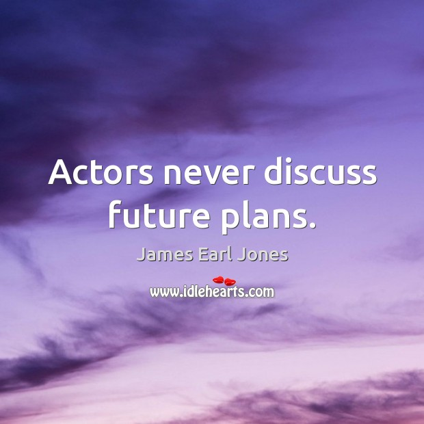 Actors never discuss future plans. Image
