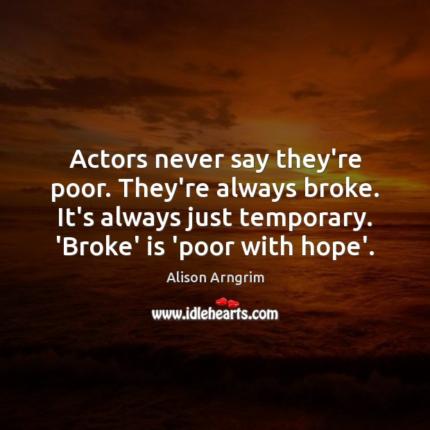 Image, Actors never say they're poor. They're always broke. It's always just temporary.