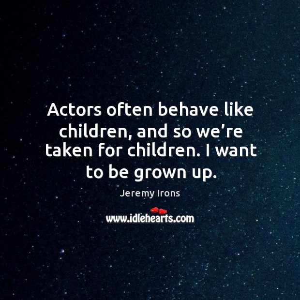Actors often behave like children, and so we're taken for children. I want to be grown up. Image