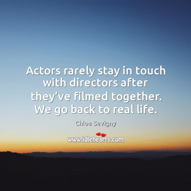 Actors rarely stay in touch with directors after they've filmed together. We go back to real life. Chloe Sevigny Picture Quote