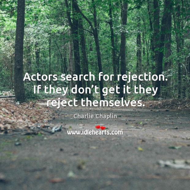 Image, Actors search for rejection. If they don't get it they reject themselves.