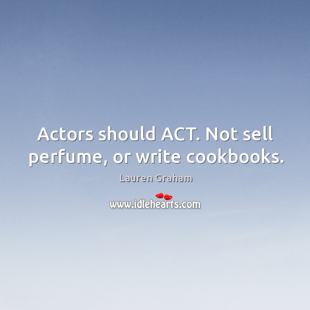 Actors should ACT. Not sell perfume, or write cookbooks. Image
