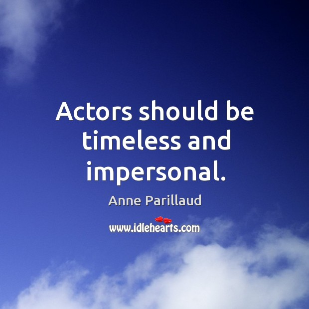 Image, Actors should be timeless and impersonal.