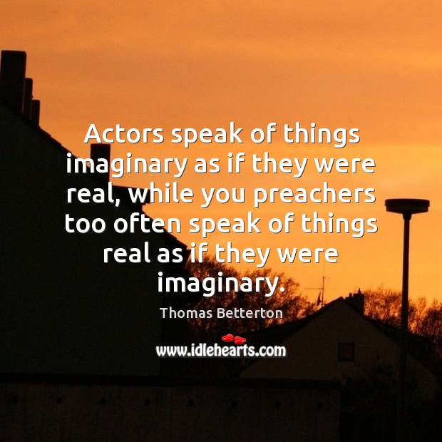 Actors speak of things imaginary as if they were real, while you Image