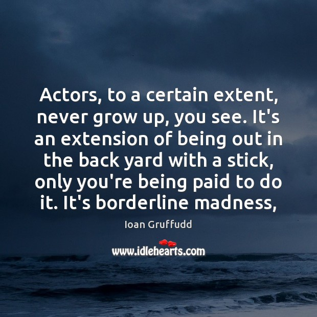 Image, Actors, to a certain extent, never grow up, you see. It's an