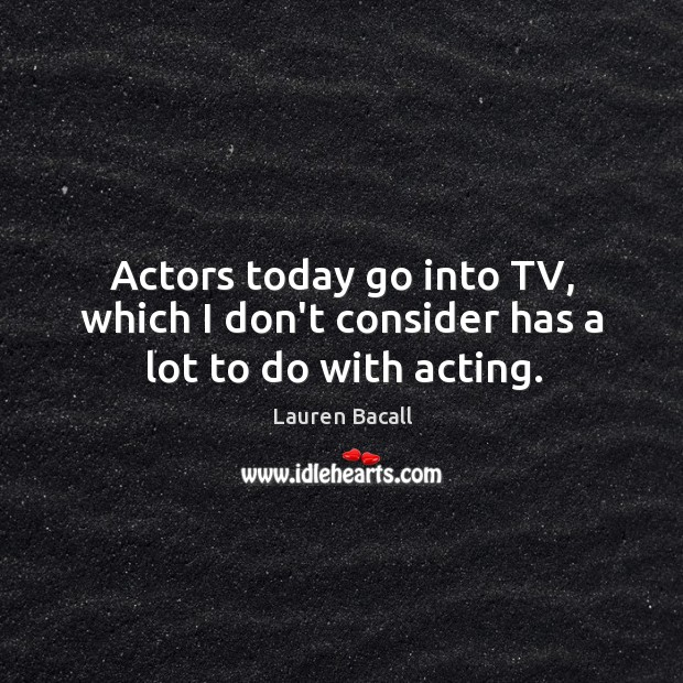 Image, Actors today go into TV, which I don't consider has a lot to do with acting.