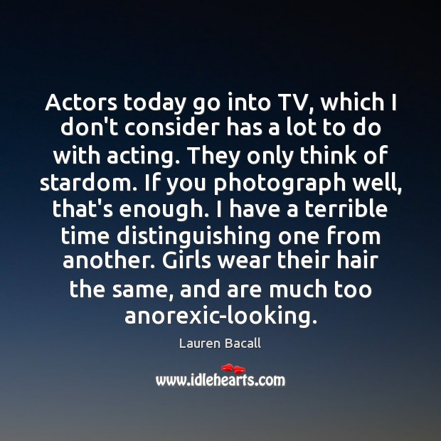 Actors today go into TV, which I don't consider has a lot Lauren Bacall Picture Quote