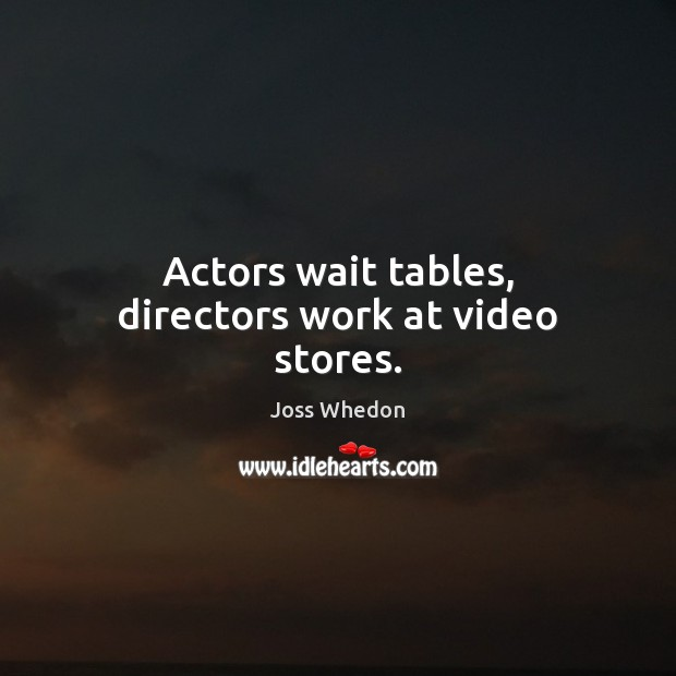 Image, Actors wait tables, directors work at video stores.