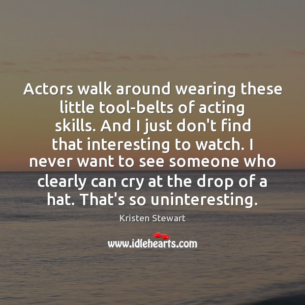 Actors walk around wearing these little tool-belts of acting skills. And I Kristen Stewart Picture Quote