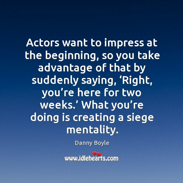 Actors want to impress at the beginning, so you take advantage of that by suddenly saying Image