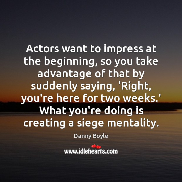 Image, Actors want to impress at the beginning, so you take advantage of