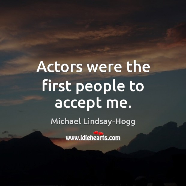 Actors were the first people to accept me. Michael Lindsay-Hogg Picture Quote