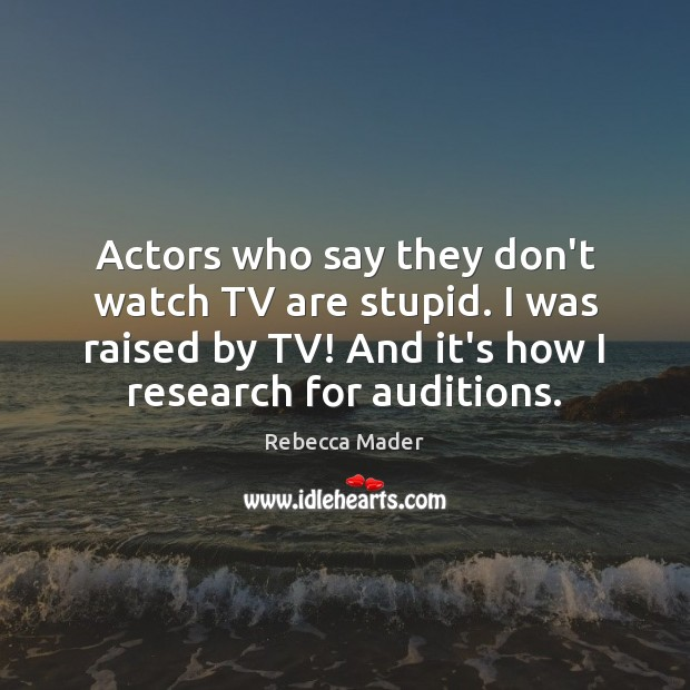 Actors who say they don't watch TV are stupid. I was raised Image