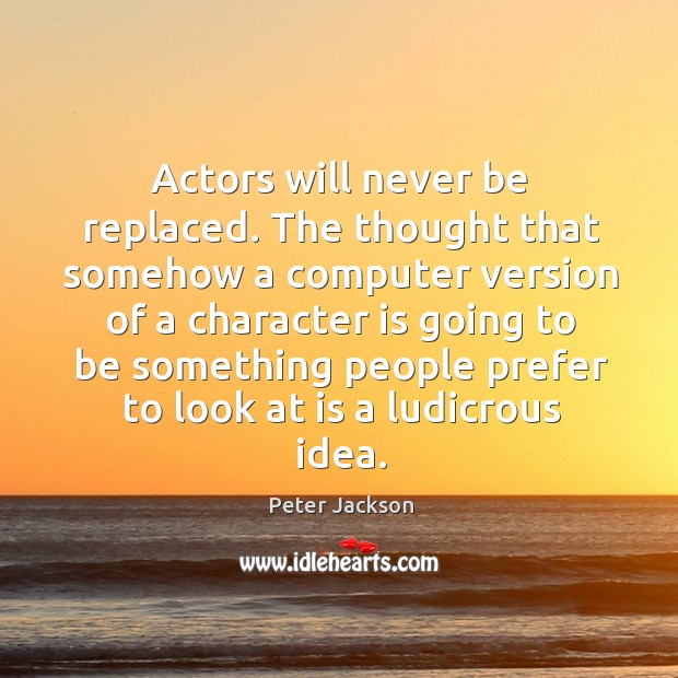 Actors will never be replaced. The thought that somehow a computer version Image
