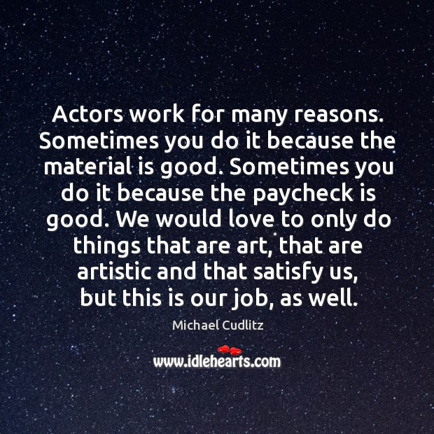 Actors work for many reasons. Sometimes you do it because the material Image