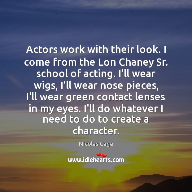 Actors work with their look. I come from the Lon Chaney Sr. Nicolas Cage Picture Quote