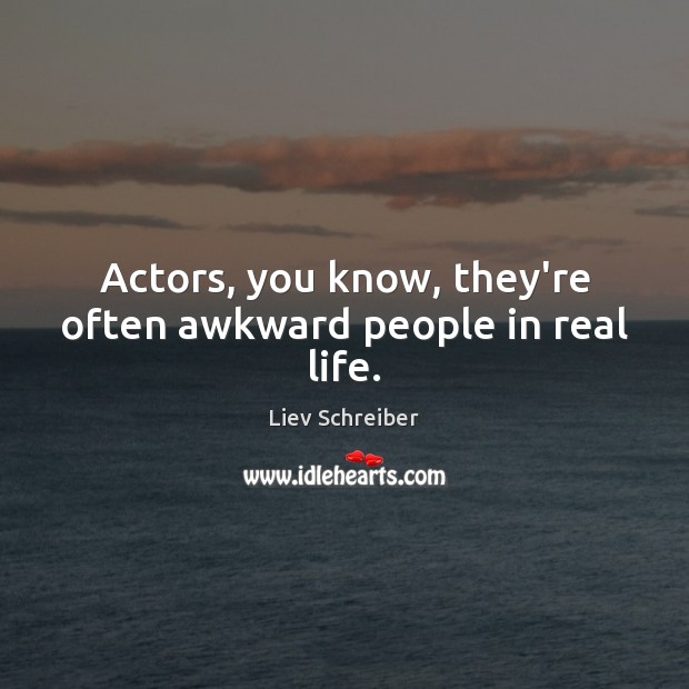 Actors, you know, they're often awkward people in real life. Liev Schreiber Picture Quote