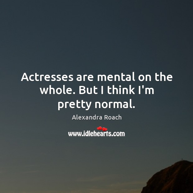 Image, Actresses are mental on the whole. But I think I'm pretty normal.