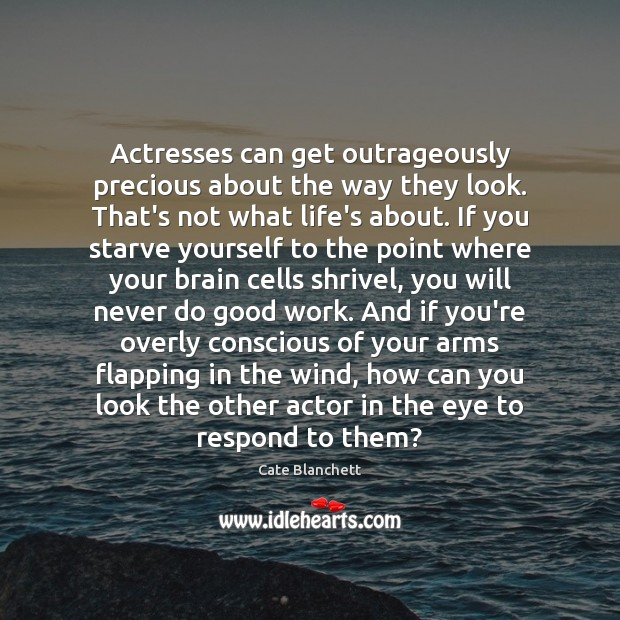 Actresses can get outrageously precious about the way they look. That's not Cate Blanchett Picture Quote