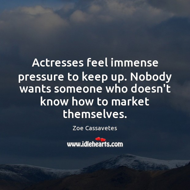 Actresses feel immense pressure to keep up. Nobody wants someone who doesn't Zoe Cassavetes Picture Quote
