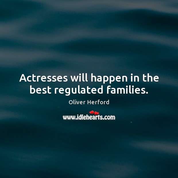 Actresses will happen in the best regulated families. Oliver Herford Picture Quote