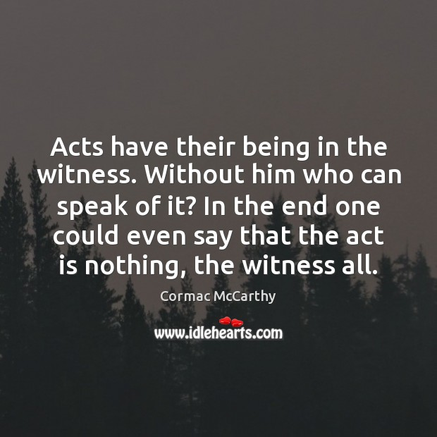 Acts have their being in the witness. Without him who can speak Image