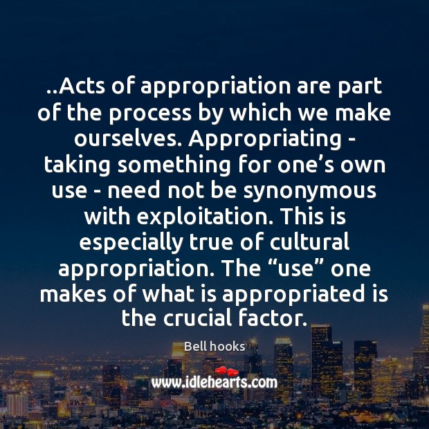 Image, ..Acts of appropriation are part of the process by which we make