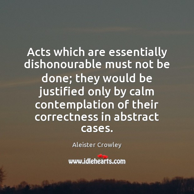 Acts which are essentially dishonourable must not be done; they would be Aleister Crowley Picture Quote