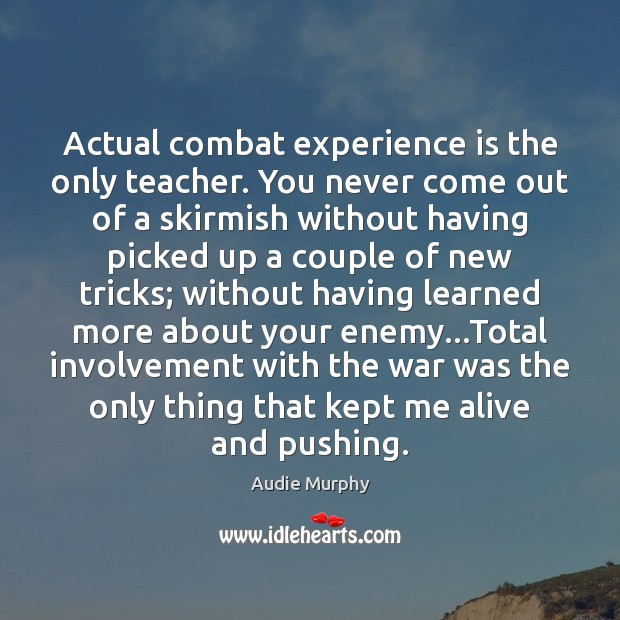 Image, Actual combat experience is the only teacher. You never come out of