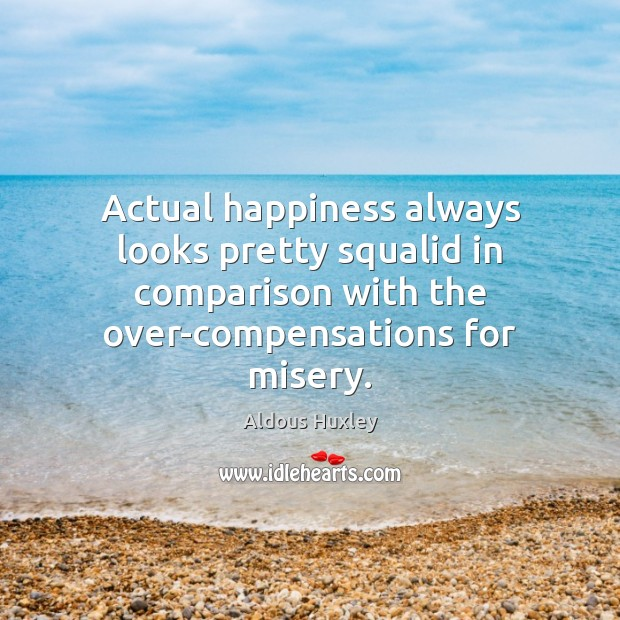 Actual happiness always looks pretty squalid in comparison with the over-compensations for Comparison Quotes Image