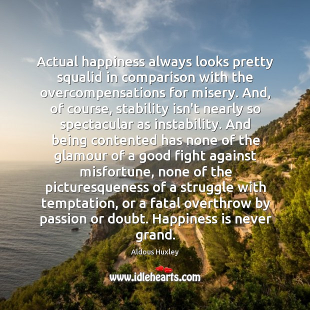 Actual happiness always looks pretty squalid in comparison with the overcompensations for Image