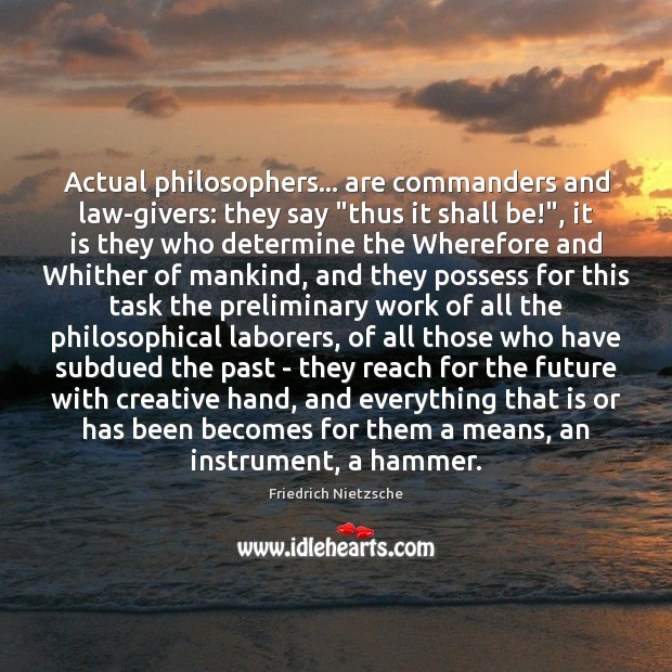 """Image, Actual philosophers… are commanders and law-givers: they say """"thus it shall be!"""","""