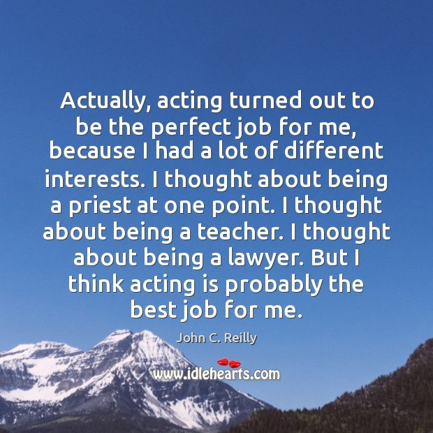 Actually, acting turned out to be the perfect job for me, because Acting Quotes Image