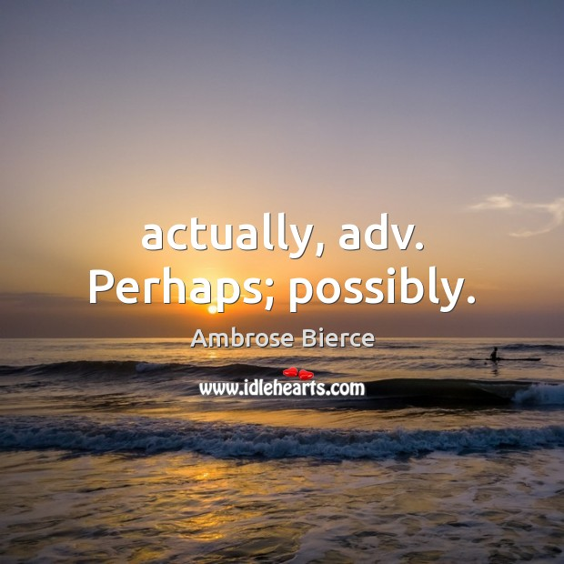 Actually, adv. Perhaps; possibly. Ambrose Bierce Picture Quote