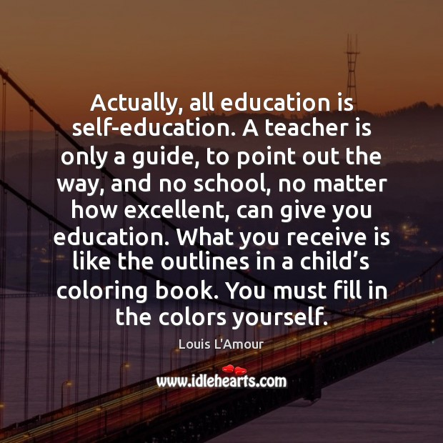 Actually, all education is self-education. A teacher is only a guide, to Image